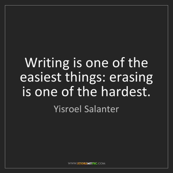 Yisroel Salanter: Writing is one of the easiest things: erasing is one...