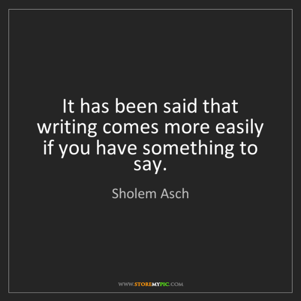 Sholem Asch: It has been said that writing comes more easily if you...