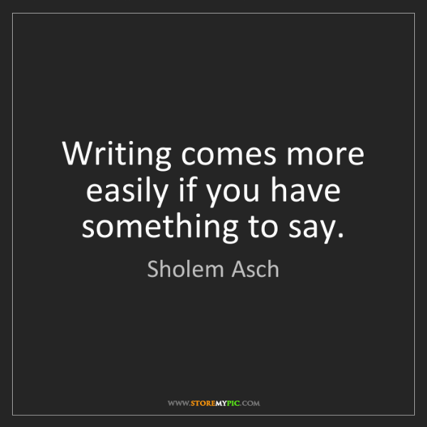 Sholem Asch: Writing comes more easily if you have something to say.