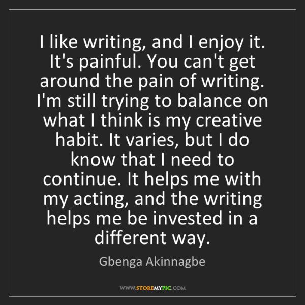 Gbenga Akinnagbe: I like writing, and I enjoy it. It's painful. You can't...