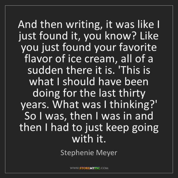 Stephenie Meyer: And then writing, it was like I just found it, you know?...