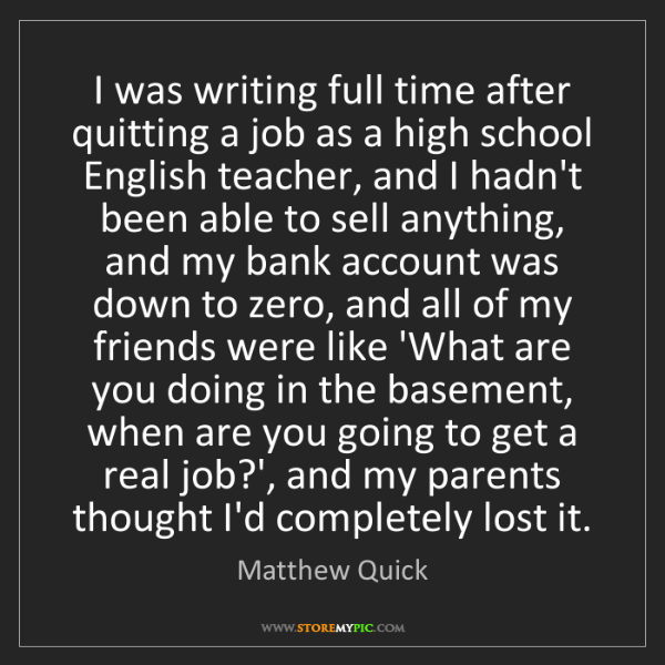 Matthew Quick: I was writing full time after quitting a job as a high...