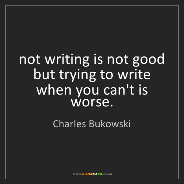 Charles Bukowski: not writing is not good but trying to write when you...