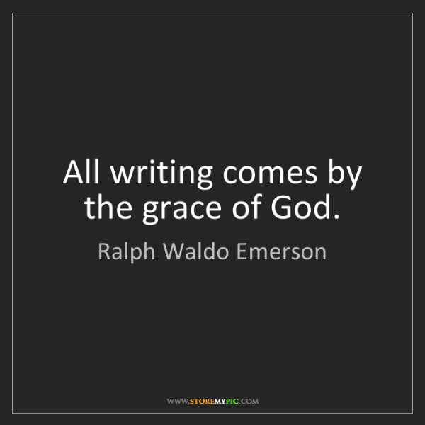 Ralph Waldo Emerson: All writing comes by the grace of God.