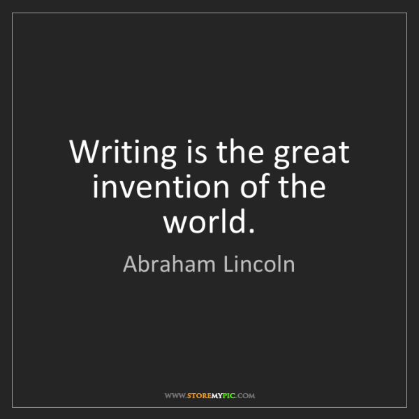 Abraham Lincoln: Writing is the great invention of the world.