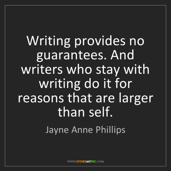 Jayne Anne Phillips: Writing provides no guarantees. And writers who stay...