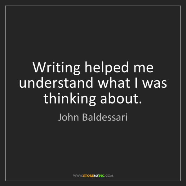 John Baldessari: Writing helped me understand what I was thinking about.