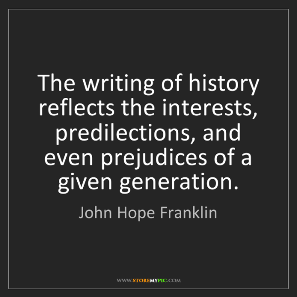 John Hope Franklin: The writing of history reflects the interests, predilections,...
