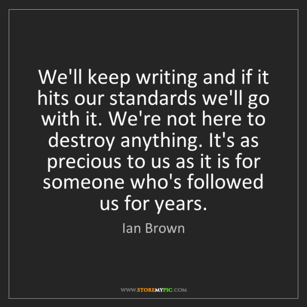 Ian Brown: We'll keep writing and if it hits our standards we'll...