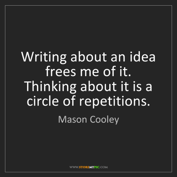 Mason Cooley: Writing about an idea frees me of it. Thinking about...
