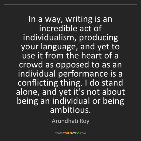 Arundhati Roy: In a way, writing is an incredible act of individualism,...