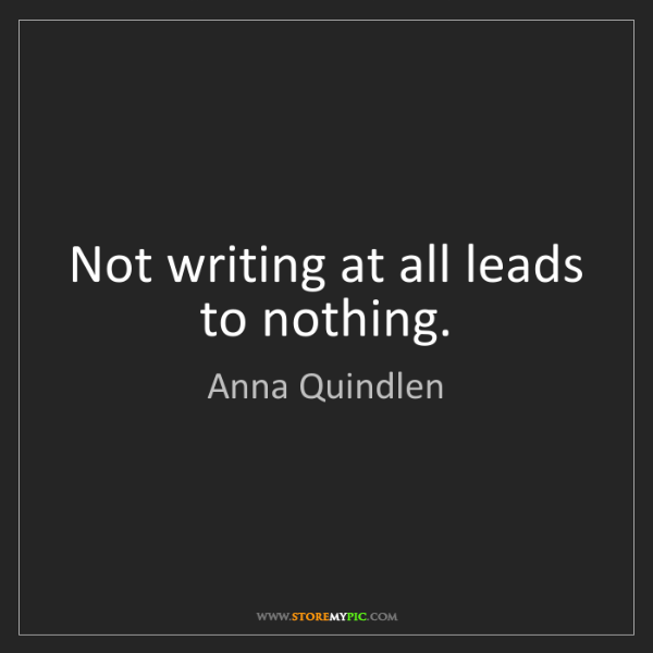 Anna Quindlen: Not writing at all leads to nothing.