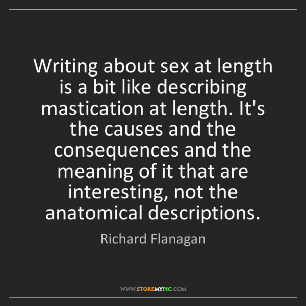 Richard Flanagan: Writing about sex at length is a bit like describing...