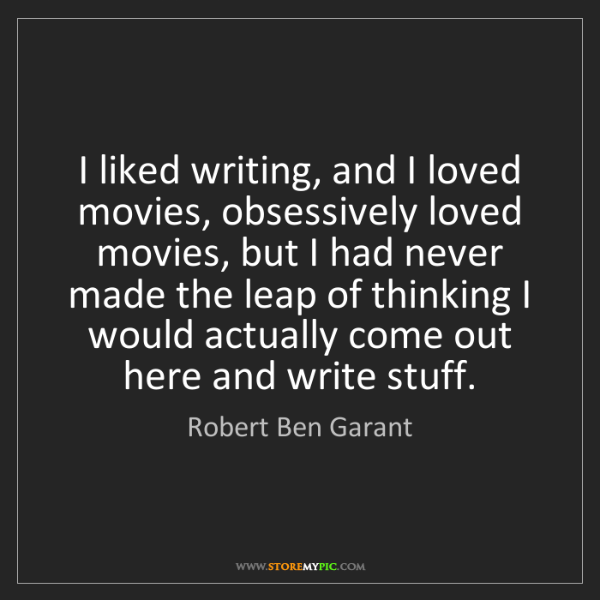 Robert Ben Garant: I liked writing, and I loved movies, obsessively loved...