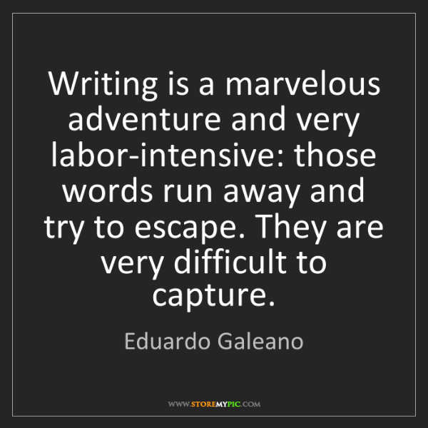 Eduardo Galeano: Writing is a marvelous adventure and very labor-intensive:...