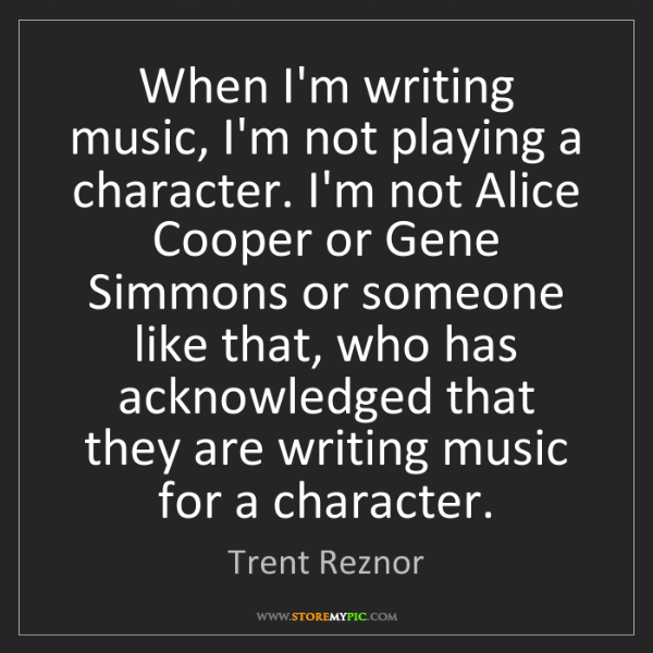 Trent Reznor: When I'm writing music, I'm not playing a character....