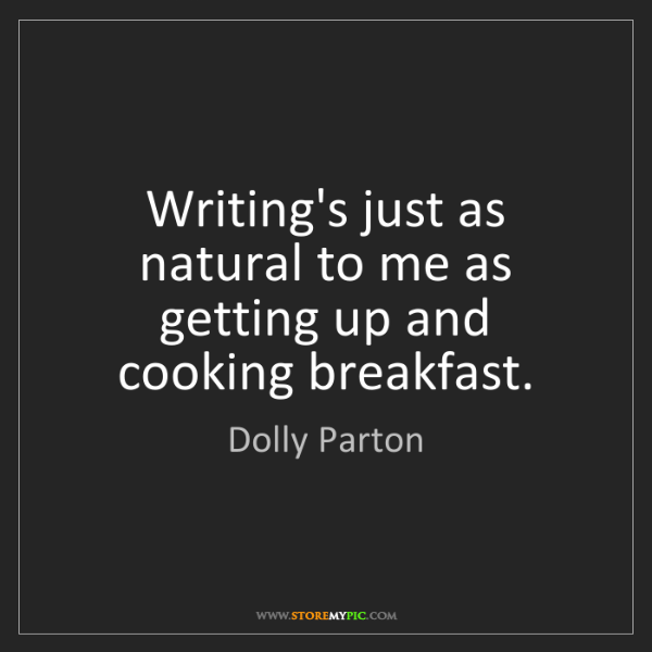 Dolly Parton: Writing's just as natural to me as getting up and cooking...