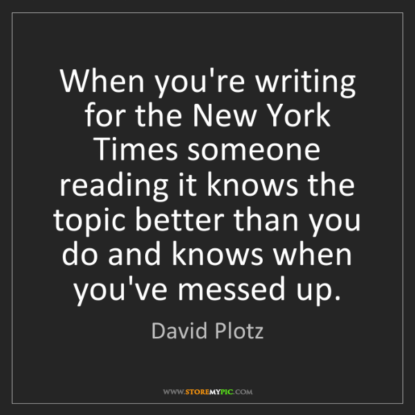 David Plotz: When you're writing for the New York Times someone reading...