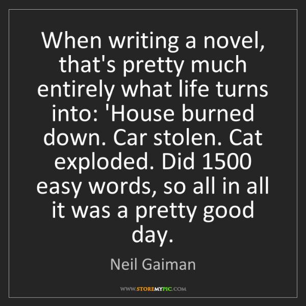 Neil Gaiman: When writing a novel, that's pretty much entirely what...