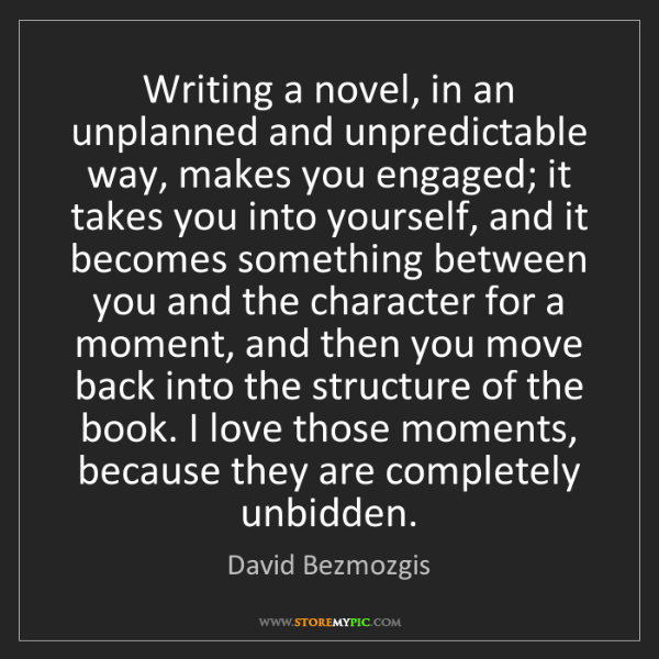 David Bezmozgis: Writing a novel, in an unplanned and unpredictable way,...