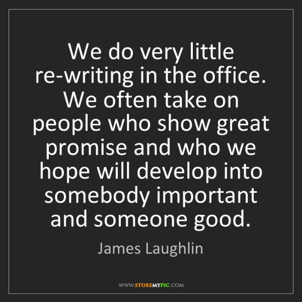 James Laughlin: We do very little re-writing in the office. We often...