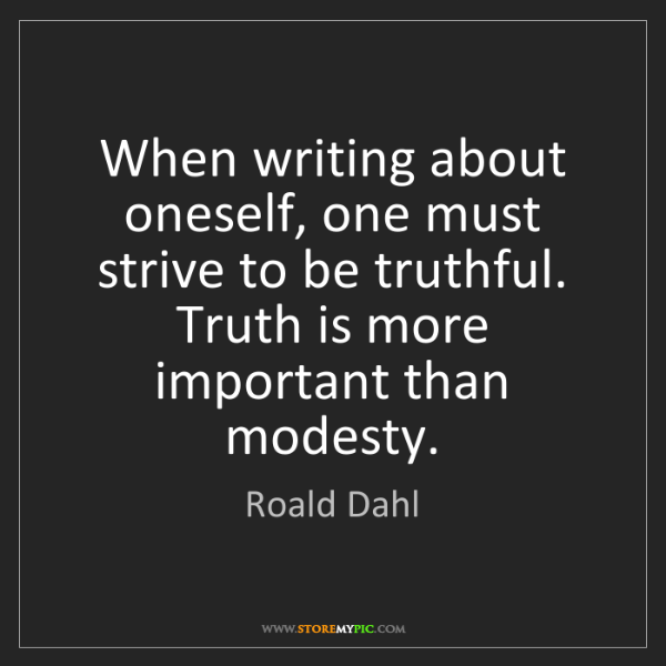 Roald Dahl: When writing about oneself, one must strive to be truthful....