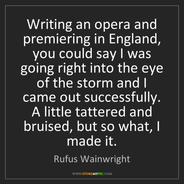 Rufus Wainwright: Writing an opera and premiering in England, you could...