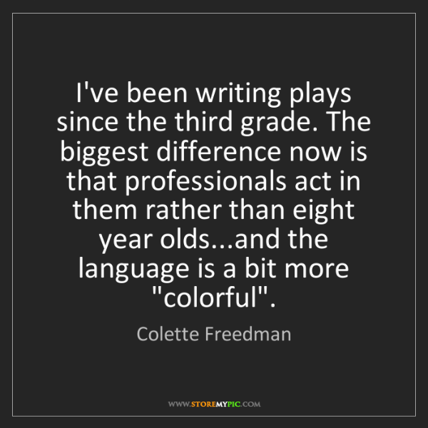 Colette Freedman: I've been writing plays since the third grade. The biggest...