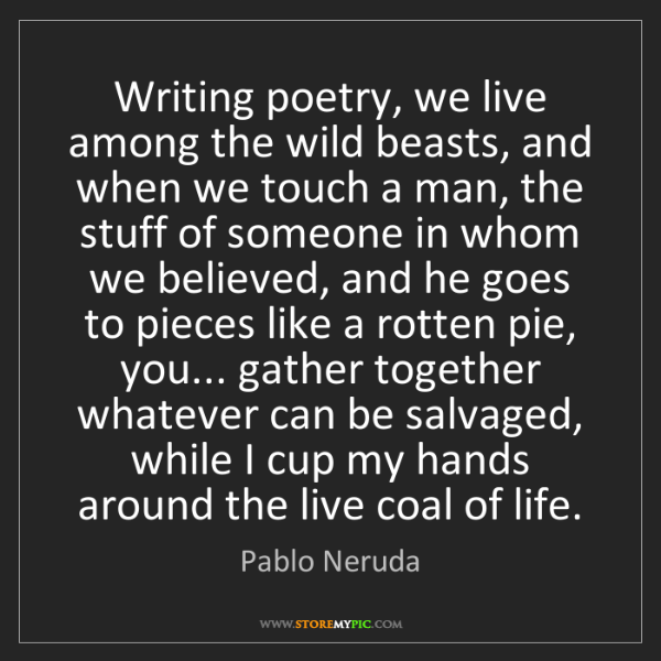 Pablo Neruda: Writing poetry, we live among the wild beasts, and when...