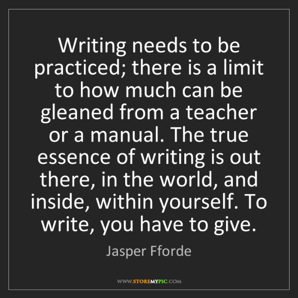 Jasper Fforde: Writing needs to be practiced; there is a limit to how...