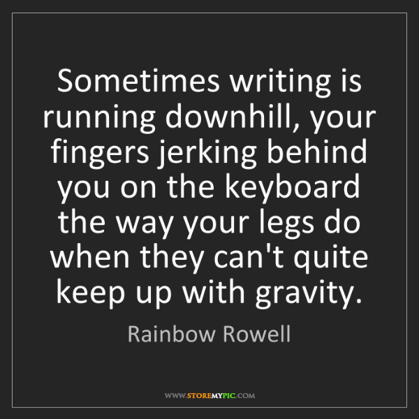 Rainbow Rowell: Sometimes writing is running downhill, your fingers jerking...
