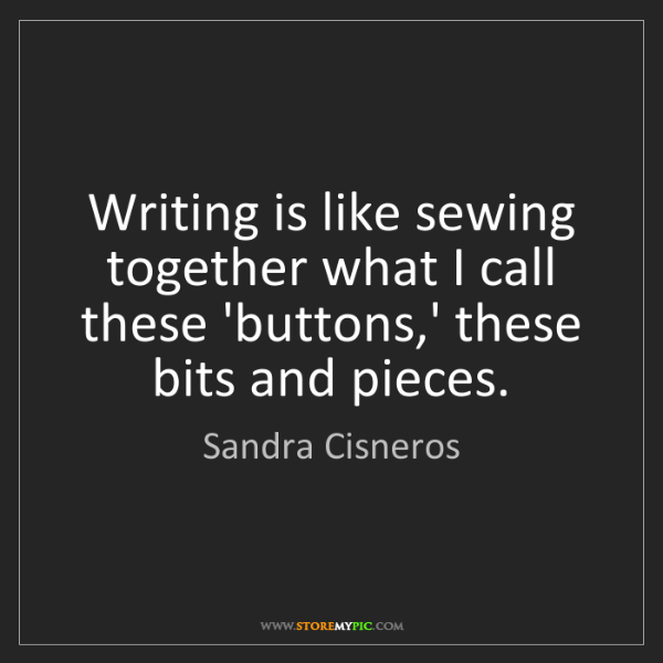 Sandra Cisneros: Writing is like sewing together what I call these 'buttons,'...