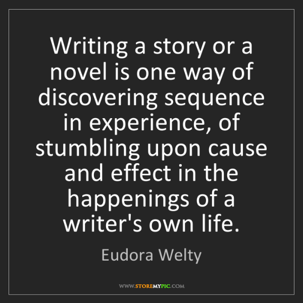 Eudora Welty: Writing a story or a novel is one way of discovering...