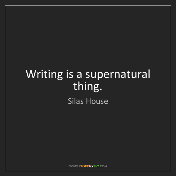 Silas House: Writing is a supernatural thing.