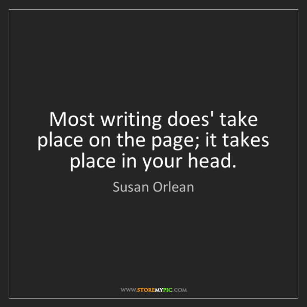 Susan Orlean: Most writing does' take place on the page; it takes place...