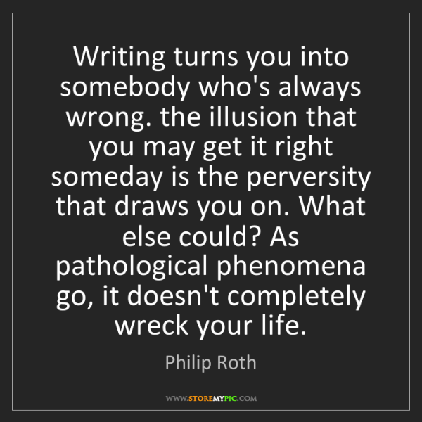 Philip Roth: Writing turns you into somebody who's always wrong. the...