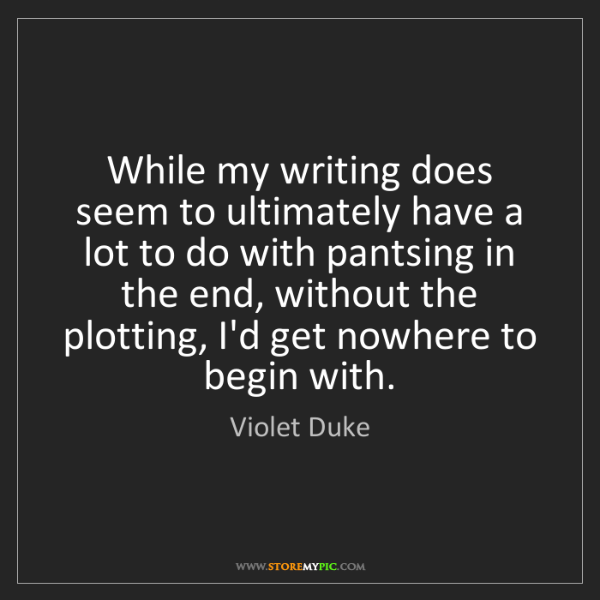 Violet Duke: While my writing does seem to ultimately have a lot to...