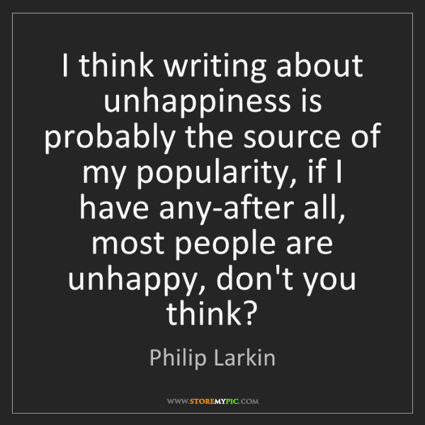 Philip Larkin: I think writing about unhappiness is probably the source...