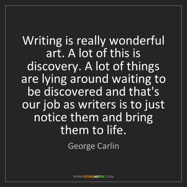 George Carlin: Writing is really wonderful art. A lot of this is discovery....
