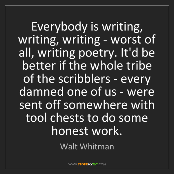 Walt Whitman: Everybody is writing, writing, writing - worst of all,...