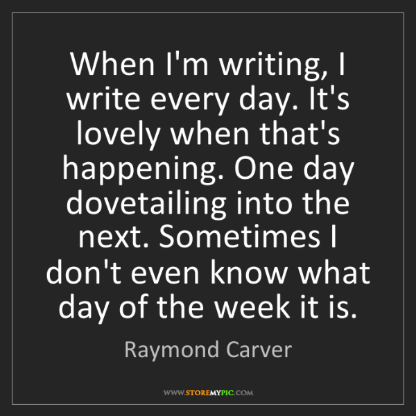 Raymond Carver: When I'm writing, I write every day. It's lovely when...