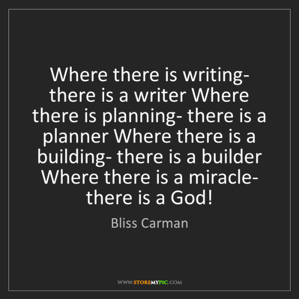 Bliss Carman: Where there is writing- there is a writer Where there...