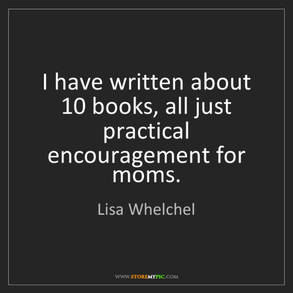 Lisa Whelchel: I have written about 10 books, all just practical encouragement...