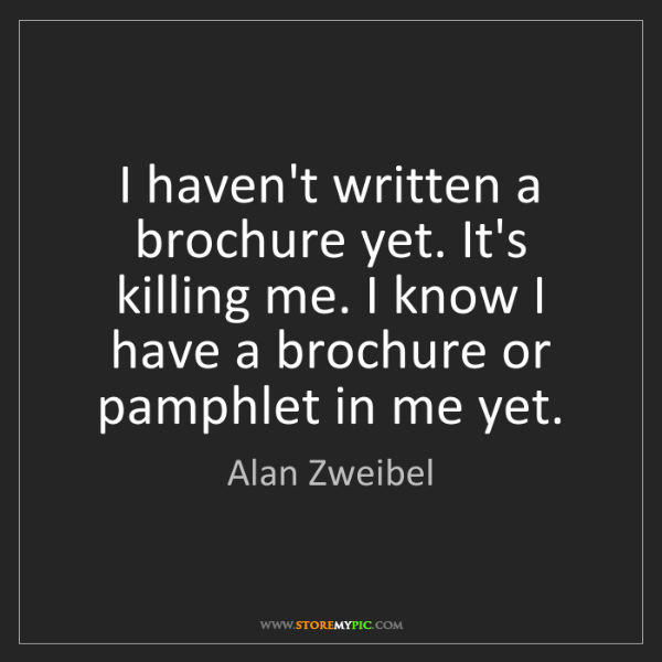 Alan Zweibel: I haven't written a brochure yet. It's killing me. I...