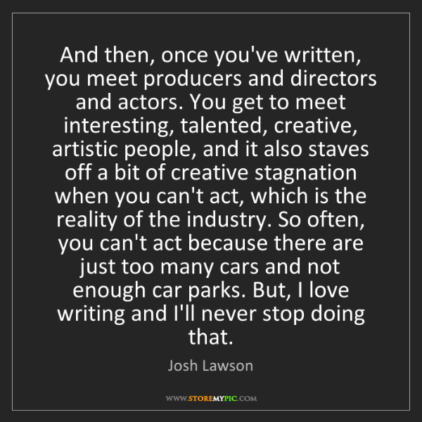 Josh Lawson: And then, once you've written, you meet producers and...