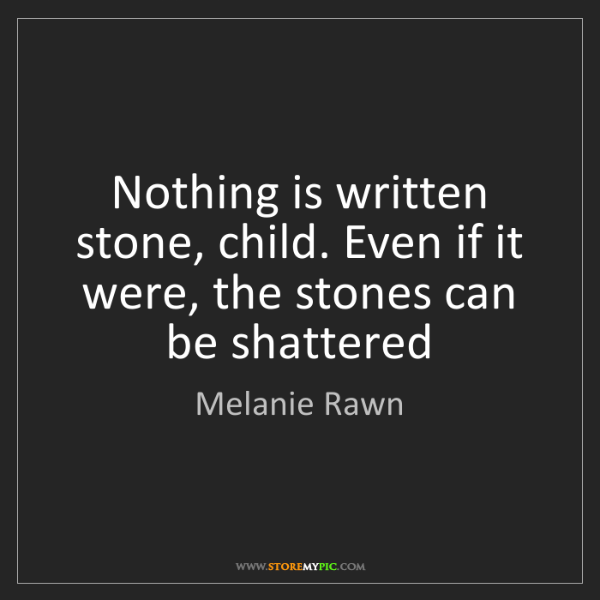 Melanie Rawn: Nothing is written stone, child. Even if it were, the...