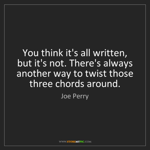 Joe Perry: You think it's all written, but it's not. There's always...