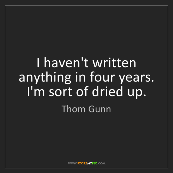 Thom Gunn: I haven't written anything in four years. I'm sort of...