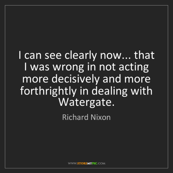 Richard Nixon: I can see clearly now... that I was wrong in not acting...