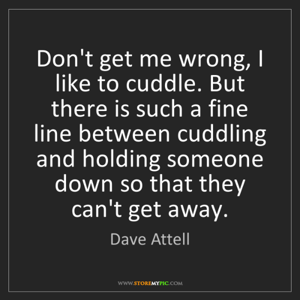 Dave Attell: Don't get me wrong, I like to cuddle. But there is such...